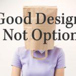 Good Design is Not Optional